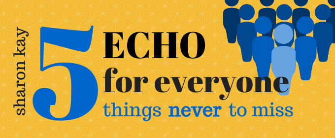 Sharon Kay: Echo for Everyone: 5 Things Never to Miss