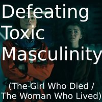 Defeating Toxic Masculinity (The Girl Who Died/The Woman Who Lived)