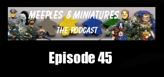 Meeples & Miniatures - Episode #45