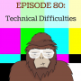 Artwork for Ep 80 - Technical Difficulties