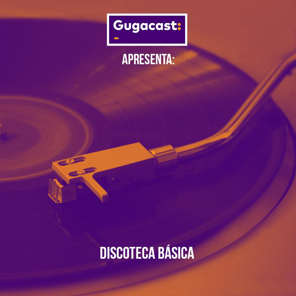 Gugacast Apresenta: Discoteca Básica