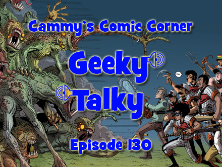 Cammy's Comic Corner - Geeky Talky - Episode 130