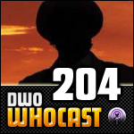 DWO WhoCast - #204 - Doctor Who Podcast