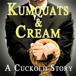 Kumquats & Cream - A Cuckold Story by: Rose Caraway