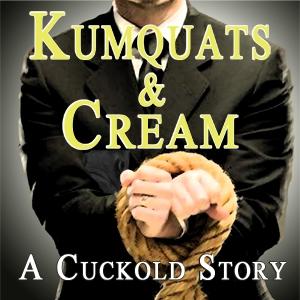 Kumquats & Cream - A Cuckold Story by: Rose Caraway