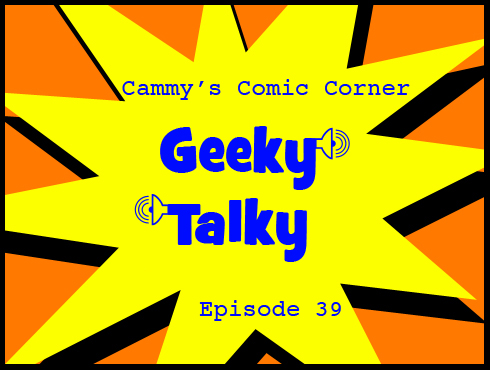 Cammy's Comic Corner - Geeky Talky - Episode 39