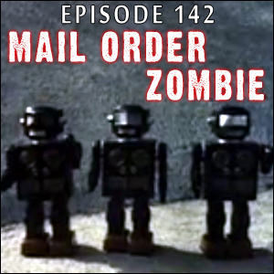 Mail Order Zombie: Episode 142