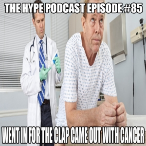 The Hype Podcast Episode 85- Went in for the clap came out with Cancer