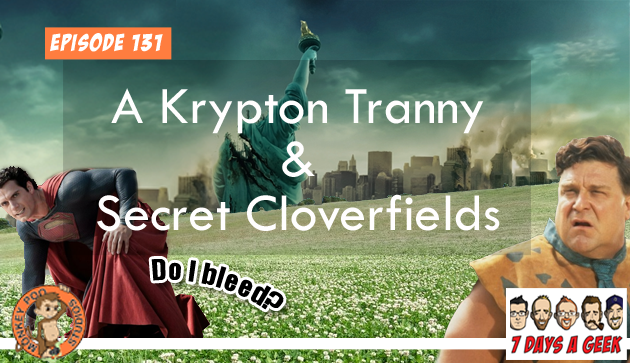 Episode 131:A Krypton Tranny and Secret Cloverfields