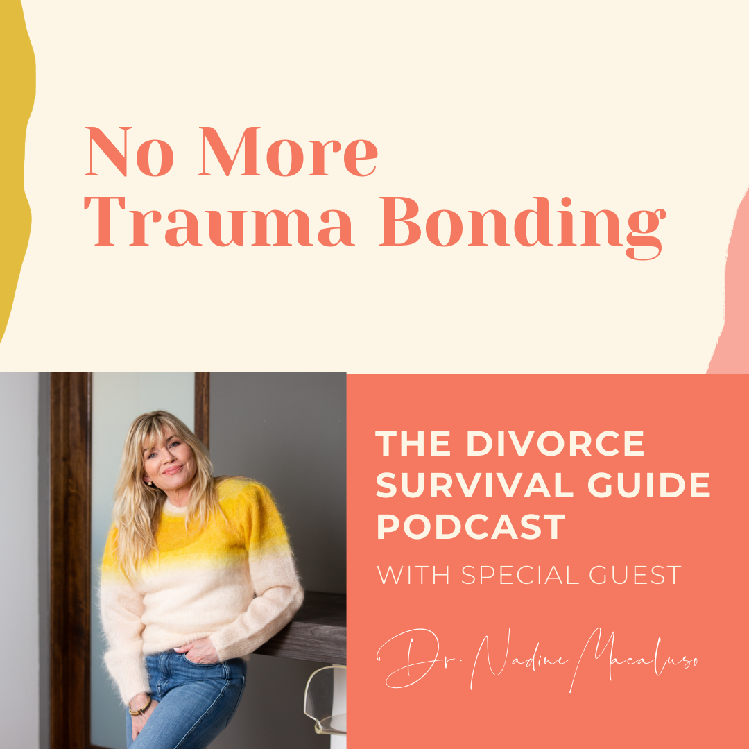 The Divorce Survival Guide Podcast - No More Trauma Bonding with Nadine Macaluso