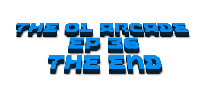 The Ol Arcade Ep 36 - The End