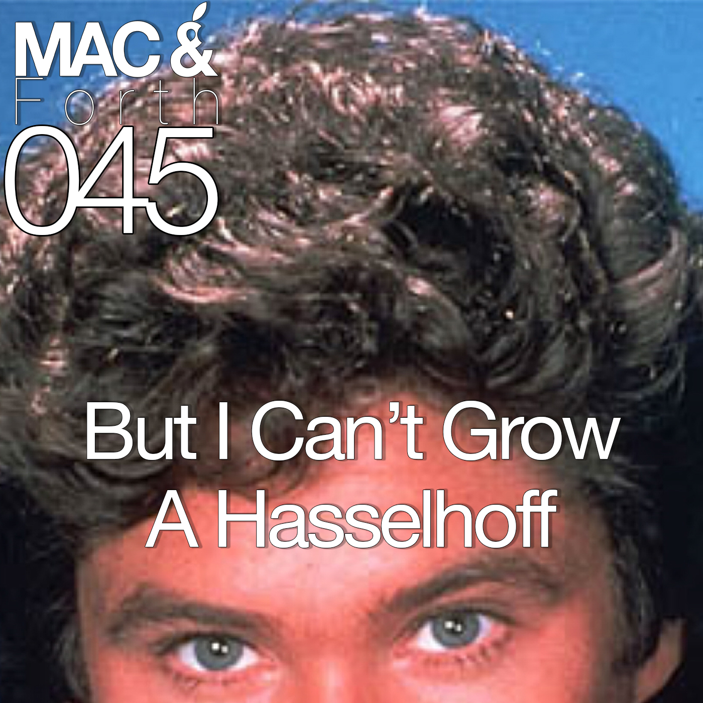 The Mac & Forth Show 045 - But I Can't Grow A Hasselhoff