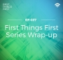 Artwork for First Things First: Series Wrap-up