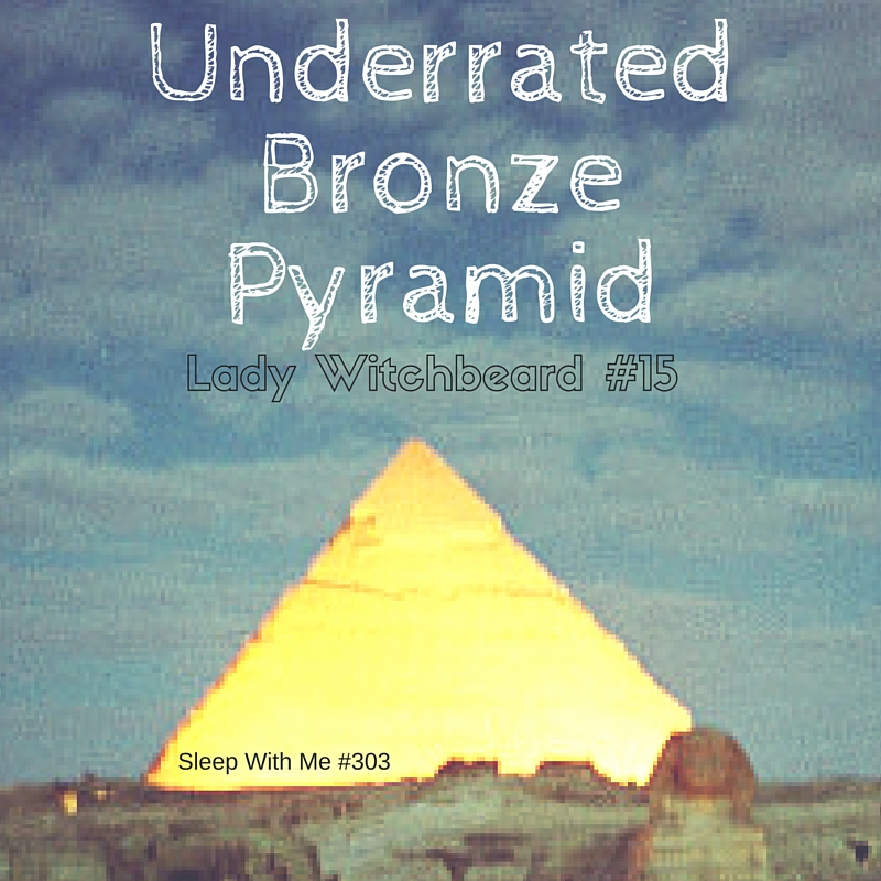 Underrated Bronze Pyramid | Lady Witchbeard #15 | Sleep With Me #304
