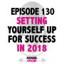 Artwork for EPISODE 130 - SETTING YOURSELF UP FOR SUCCESS IN 2018