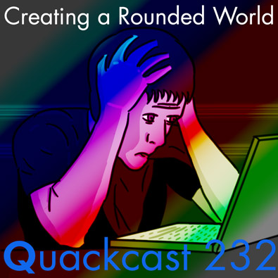 Quackcast 232 - Creating a Rounded World