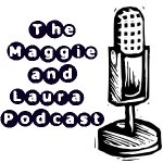 The Maggie and Laura Podcast-Episode 19