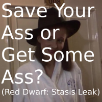 Save Your Ass or Get Some Ass? (Red Dwarf: Stasis Leak)