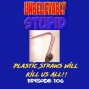 Artwork for Plastic Straws will Kill Us All | Unbelievably Stupid 107