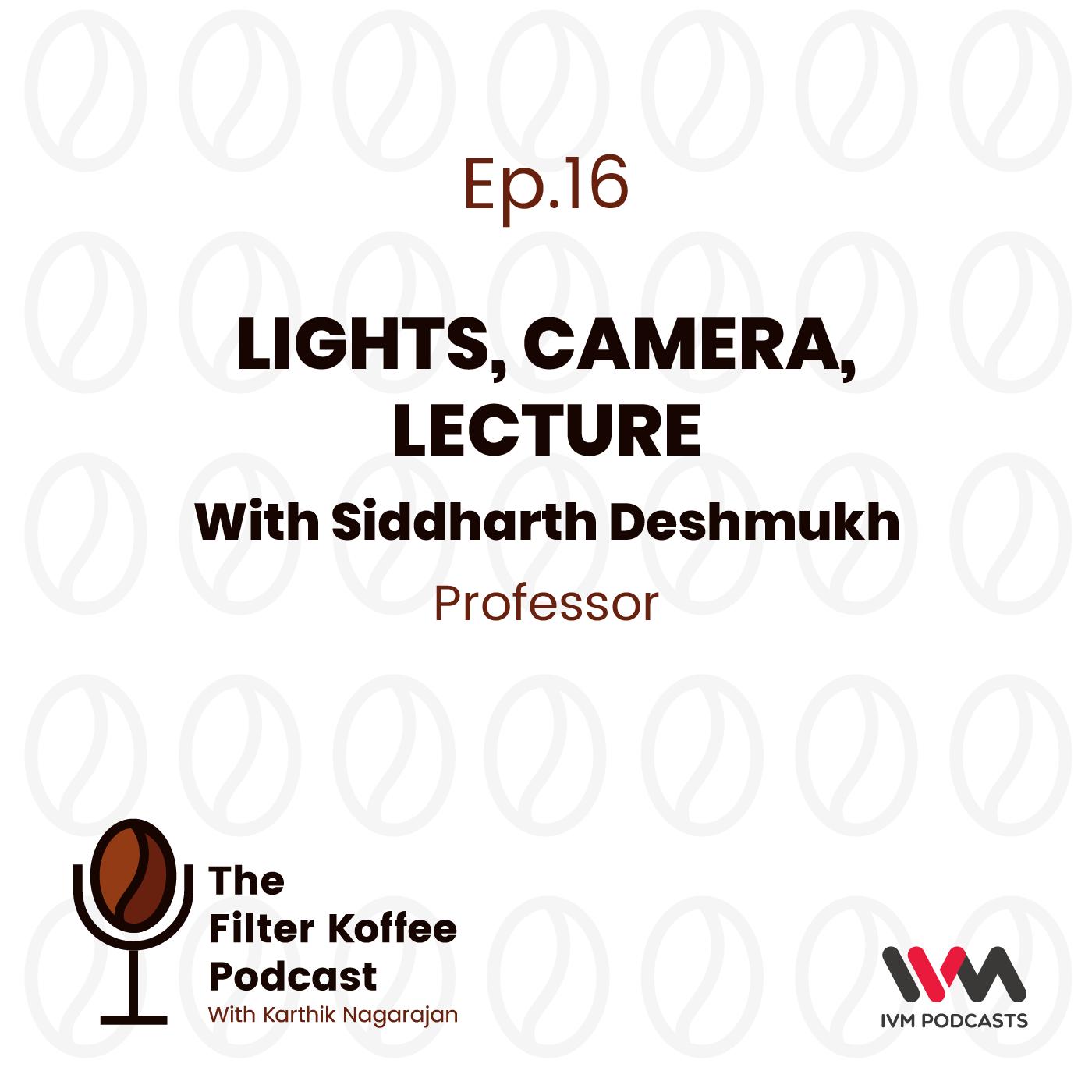 Ep. 16: Lights, Camera, Lecture with Siddharth Deshmukh