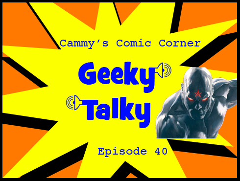 Cammy's Comic Corner - Geeky Talky - Episode 40