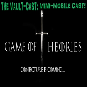 VAULT MOBILE-MINI CAST #1: GAME OF THEORIES