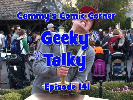 Cammy's Comic Corner - Geeky Talky - Episode 141