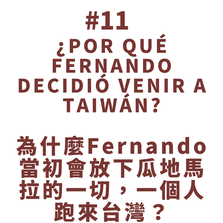 11. ¿Por qué Fernando decidió venir a Taiwán? 為什麼Fernando當初會放下瓜地馬拉的一切,一個人跑來台灣呢?