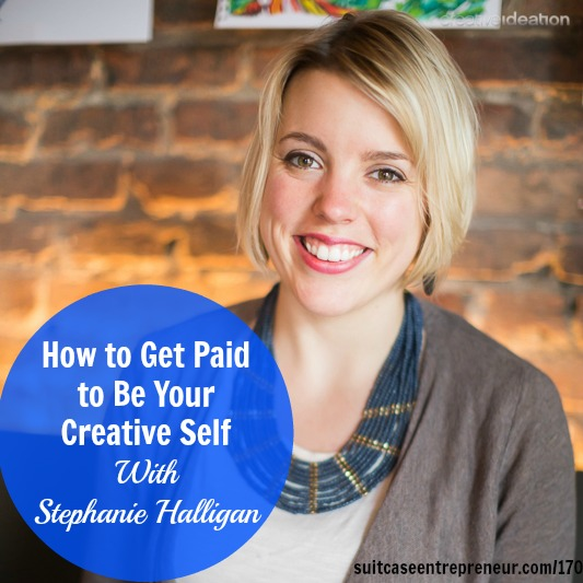 [170] How to Get Paid to Be Your Creative Self With Stephanie Halligan