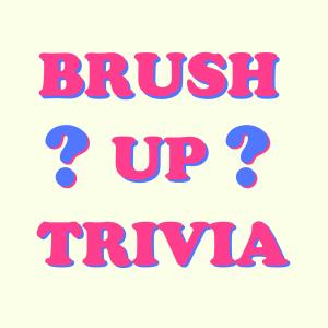 Brush Up Trivia