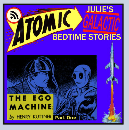 "Atomic Julie's Galactic Bedtime Stories - #21 ""The Ego Machine"" by Henry Kuttner"
