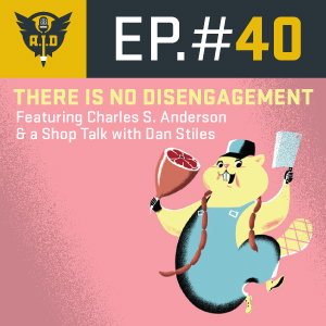 "Episode 40 feat. Charles S. Anderson and Dan Stiles - ""There Is No Disengagement"""