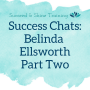 Artwork for Success Chats: Belinda Ellsworth | Part Two