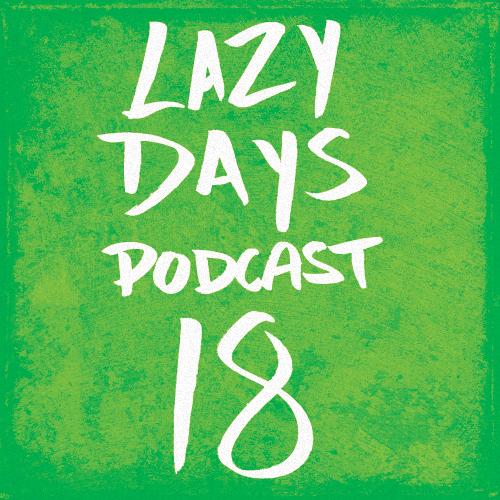 LAZY DAYS PODCAST EIGHTEEN
