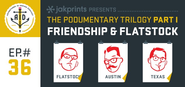"Episode 36 Jakprints Presents ""The Podumentary Trilogy: Part I - Friendship and Flatstock"""