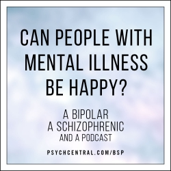 A Bipolar, a Schizophrenic, and a Podcast: Can People With Mental Illness Be Happy?