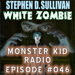Monster Kid Radio #046 - Stephen D. Sullivan's White Zombie, Part One