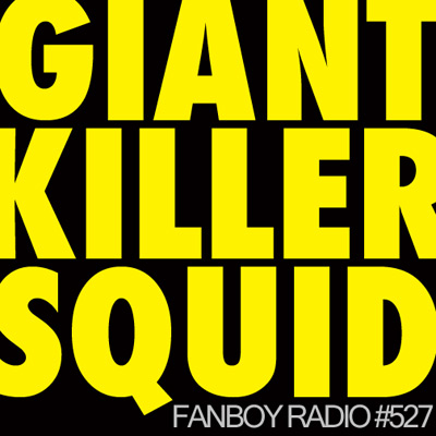 Fanboy Radio #527 - Giant Killer Squid!