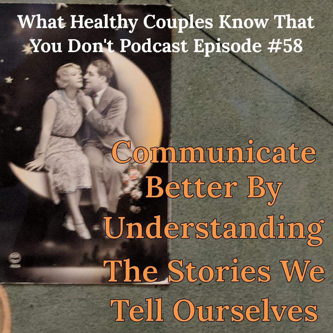 What Healthy Couples Know That You Don't - Communicate Better By Understanding The Stories We Tell Ourselves