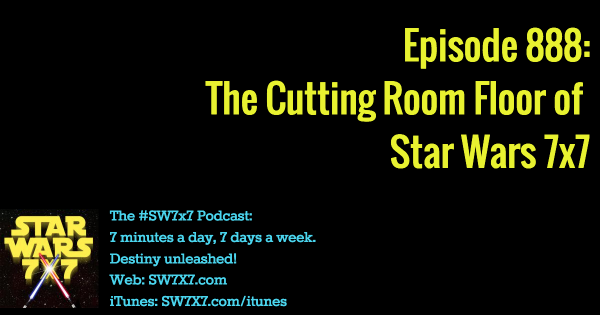 888: The Cutting Room Floor of Star Wars 7x7