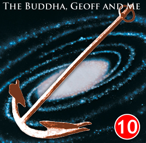 A Buddhist Podcast - The Buddha, Geoff and Me - Chapter 10