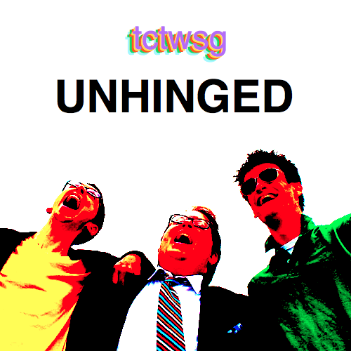TCTWSG: Unhinged