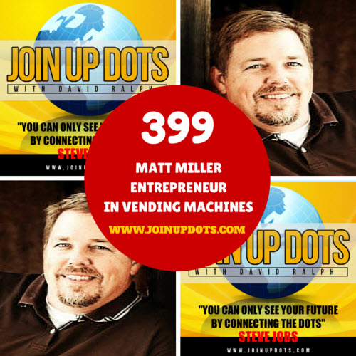 Podcast 399: Matt Miller: An Entrepreneur Building Income From Vending Machines