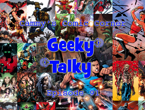 Cammy's Comic Corner - Geeky Talky - Episode 91