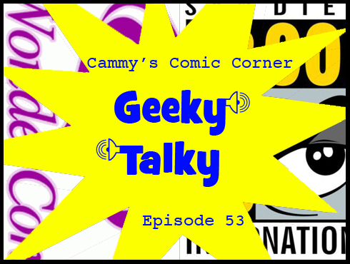 Cammy's Comic Corner - Geeky Talky - Episode 53