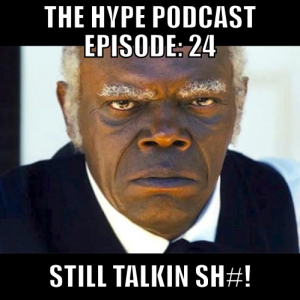 The Hype Podcast Episode 24 Still Talkin SH#! June 7 15