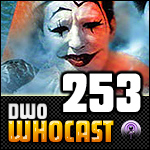 DWO WhoCast - #253 - Doctor Who Podcast