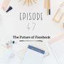Artwork for Ep 47 - The Future of Facebook