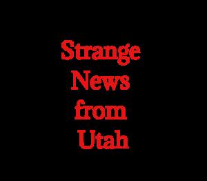Strange News from Utah:  Always Local, Always Odd