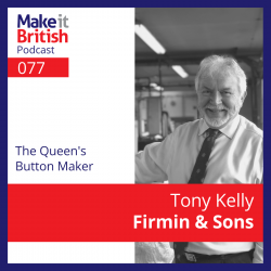 Make it British Podcast: 077 - Tony Kelly, Firmin & Sons - The